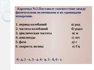 Карточка №2.Поставьте соответствие между физическими величинами и их единица