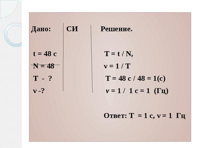 Дано: СИ Решение.  t = 48 c T = t / N, N = 48 ν = 1 / T T - ? T = 48 с / 4...