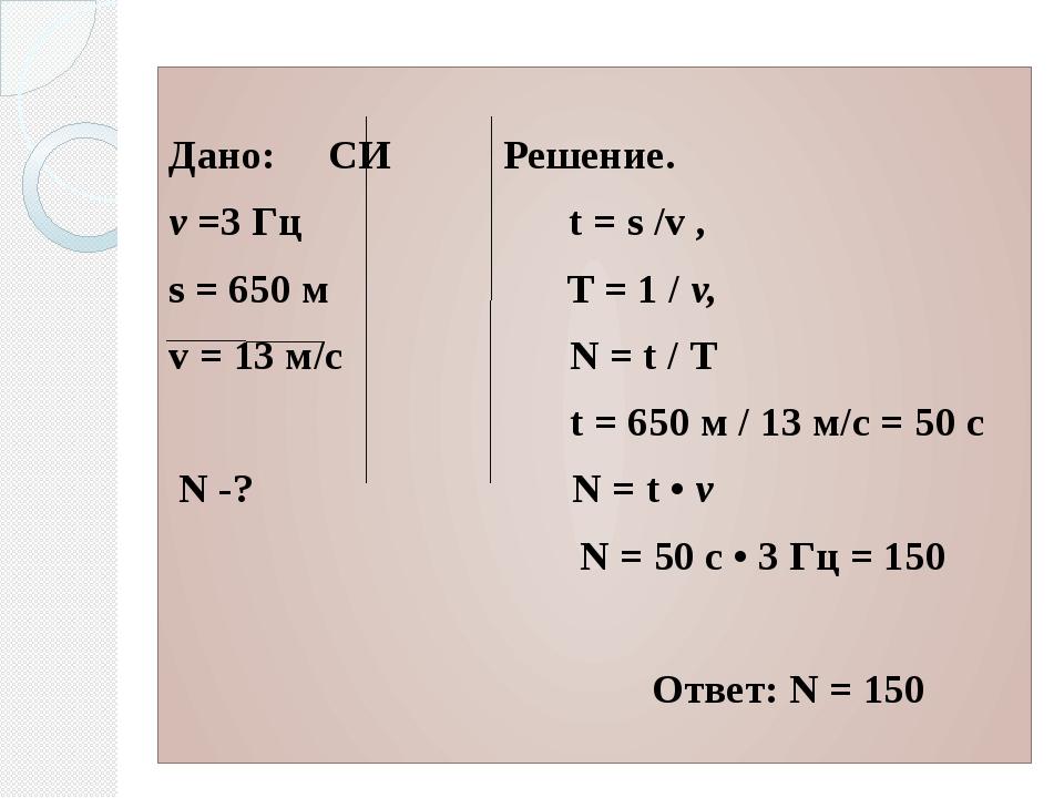 Дано:СИ Решение. ν =3 Гц t = s /v , s = 650 м Т = 1 / v, v = 13 м/с N = t /...