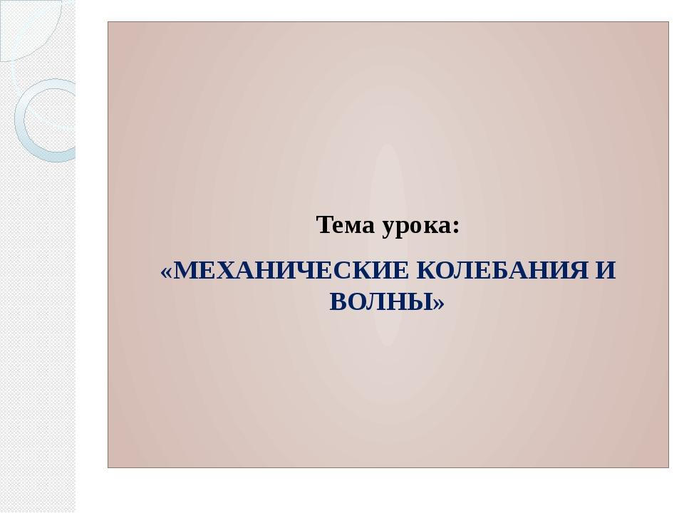 Тема урока: «МЕХАНИЧЕСКИЕ КОЛЕБАНИЯ И ВОЛНЫ»