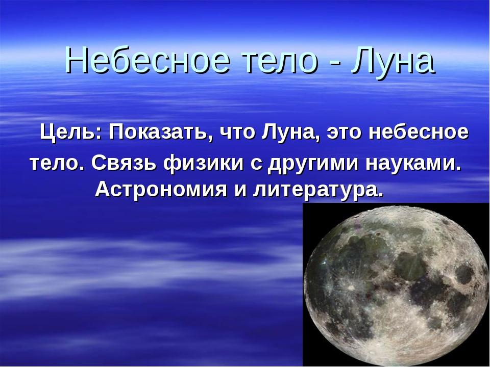 Небесное тело - Луна Цель: Показать, что Луна, это небесное тело. Связь физик...
