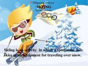 SKIING Skiing is an activity in which a sportsman uses skies as an equipment