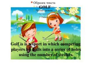 GOLF Golf is is a sport in which competing players hit balls into a series of