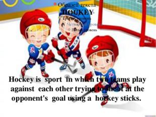 HOCKEY Hockey is sport in which two teams play against each other trying to s
