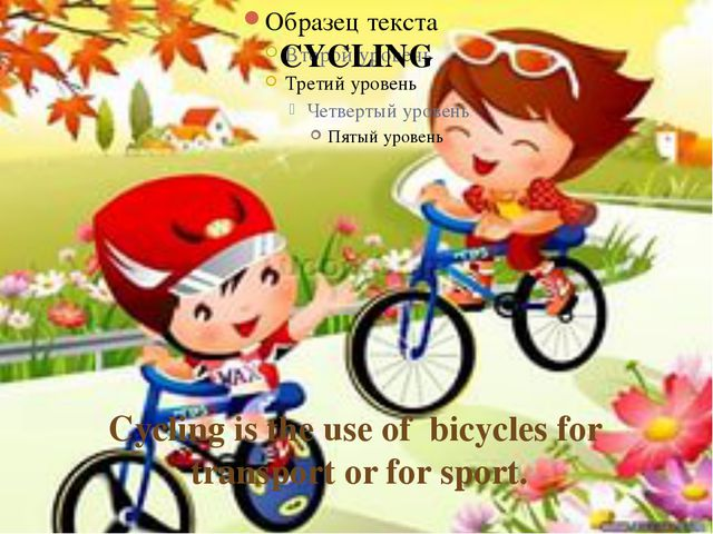 CYCLING Cycling is the use of bicycles for transport or for sport.
