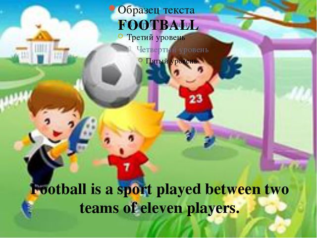 FOOTBALL Football is a sport played between two teams of eleven players.