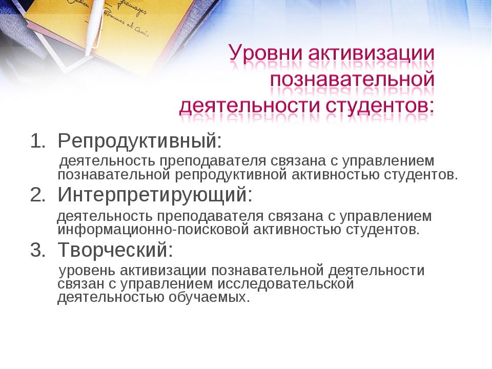 Репродуктивный: деятельность преподавателя связана с управлением познавательн...
