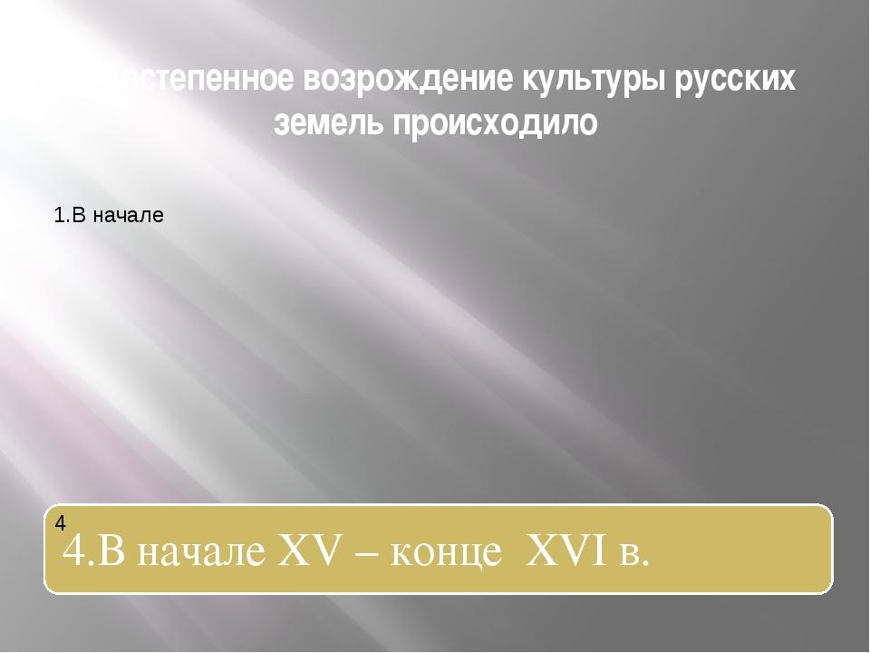 1.Постепенное возрождение культуры русских земель происходило