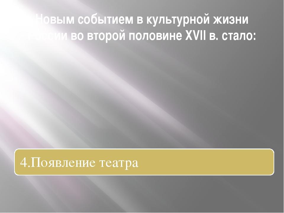 Новым событием в культурной жизни России во второй половине XVII в. стало: