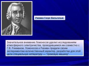 Рихман Георг Вильгельм Значительное внимание Ломоносов уделил исследованиям а