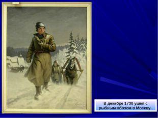 В декабре 1730 ушел с рыбным обозом в Москву.