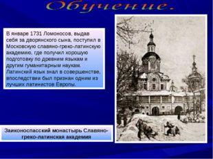 В январе 1731 Ломоносов, выдав себя за дворянского сына, поступил в Московску