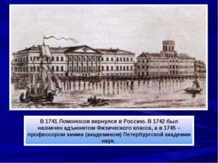 В 1741 Ломоносов вернулся в Россию. В 1742 был назначен адъюнктом Физического