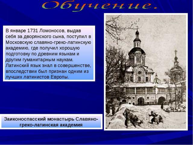 В январе 1731 Ломоносов, выдав себя за дворянского сына, поступил в Московску...