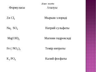 Дұрыс жауабы: Формуласы Аталуы Zn Cl2 Мырыш хлориді Na2 SO4 Натрий сульфа