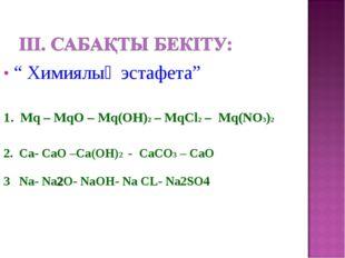 """"""" Химиялық эстафета"""" 1. Mq – MqO – Mq(ОН)2 – MqСl2 – Mq(NO3)2 2. Ca- СаО –Са("""