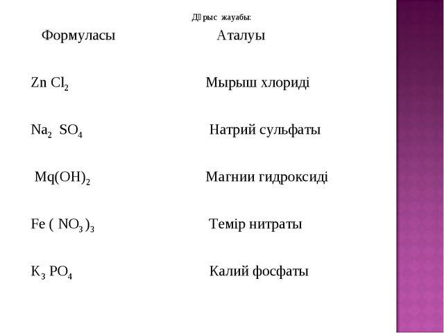 Дұрыс жауабы: Формуласы Аталуы Zn Cl2 Мырыш хлориді Na2 SO4 Натрий сульфа...
