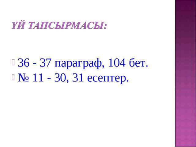 36 - 37 параграф, 104 бет. № 11 - 30, 31 есептер.
