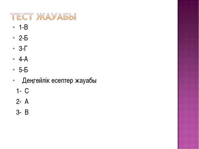 1-В 2-Б 3-Г 4-А 5-Б Деңгейлік есептер жауабы 1- С 2- А 3- В