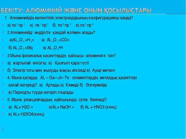 1 Алюминийдің валенттілік электрондарының конфигурациясы қанда? а) ns 2 np 1...
