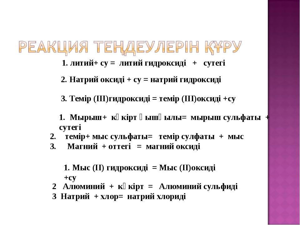 1. литий+ су = литий гидроксиді + сутегі 1. Мырыш+ күкірт қышқылы= мырыш суль...