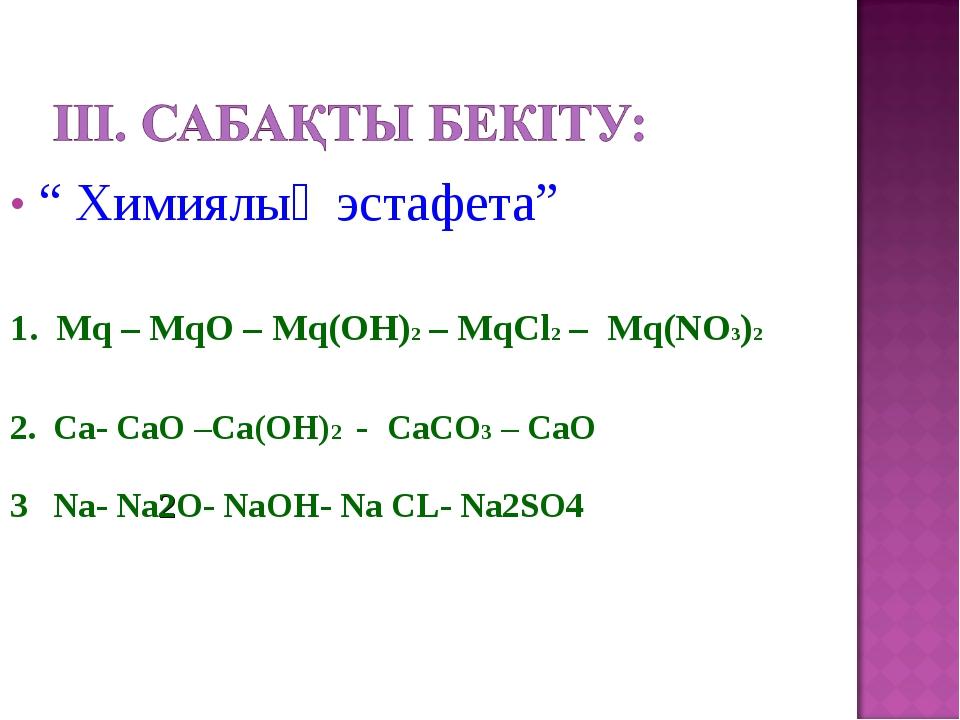 """"""" Химиялық эстафета"""" 1. Mq – MqO – Mq(ОН)2 – MqСl2 – Mq(NO3)2 2. Ca- СаО –Са(..."""