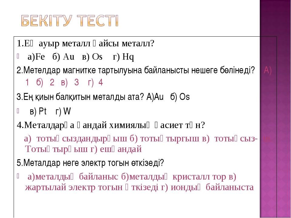 1.Ең ауыр металл қайсы металл? а)Fe б) Au в) Os г) Hq 2.Метелдар магнитке тар...