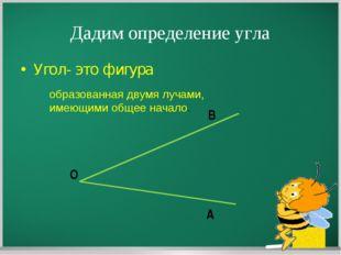 Дадим определение угла Угол- это фигура образованная двумя лучами, имеющими о