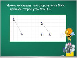 M N K M1 N1 K1 Можно ли сказать, что стороны угла MNK длиннее сторон угла M1N