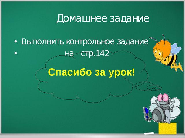 Домашнее задание Выполнить контрольное задание на стр.142 Спасибо за урок! ©...