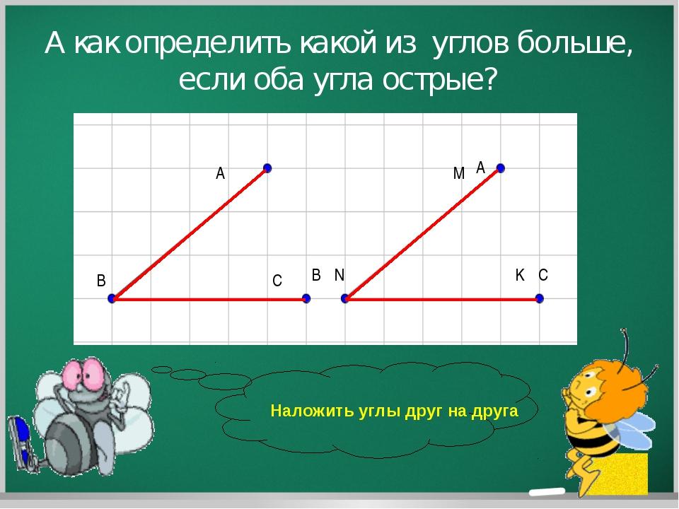 А как определить какой из углов больше, если оба угла острые? A B C M N K Нал...