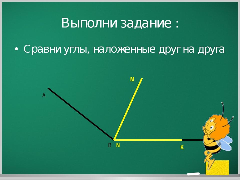 Выполни задание : Сравни углы, наложенные друг на друга A B C M N K © free-pp...