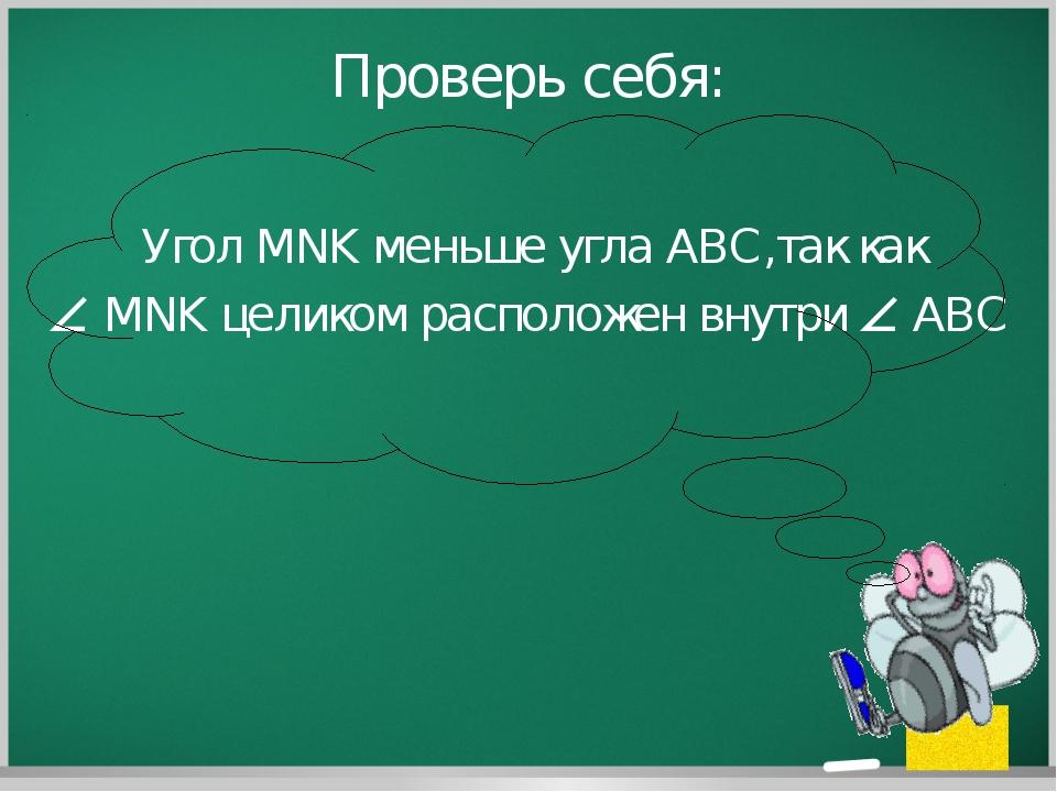 Проверь себя: Угол MNK меньше угла ABC,так как  MNK целиком расположен внутр...