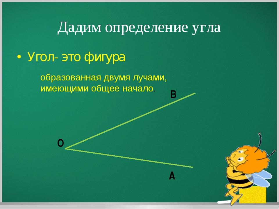 Дадим определение угла Угол- это фигура образованная двумя лучами, имеющими о...