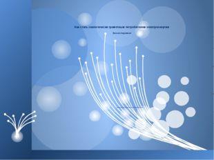 Как стать экологически грамотным потребителем электроэнергии Урок-исследование