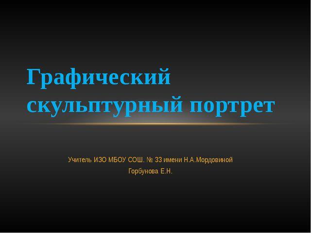 Учитель ИЗО МБОУ СОШ. № 33 имени Н.А.Мордовиной Горбунова Е.Н. Графический ск...