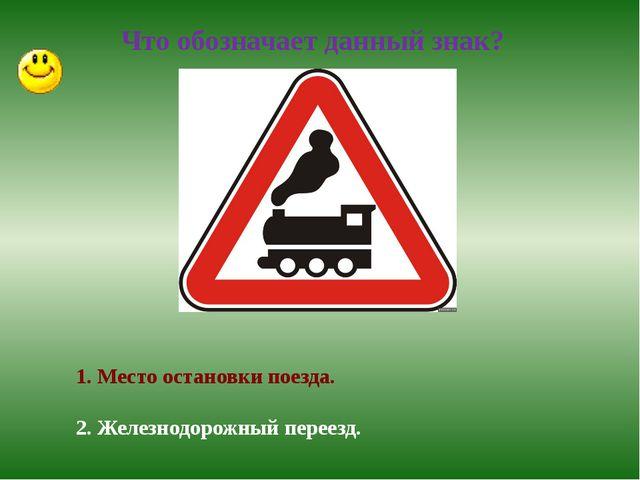 Что обозначает данный знак? 1. Место остановки поезда. 2. Железнодорожный пе...