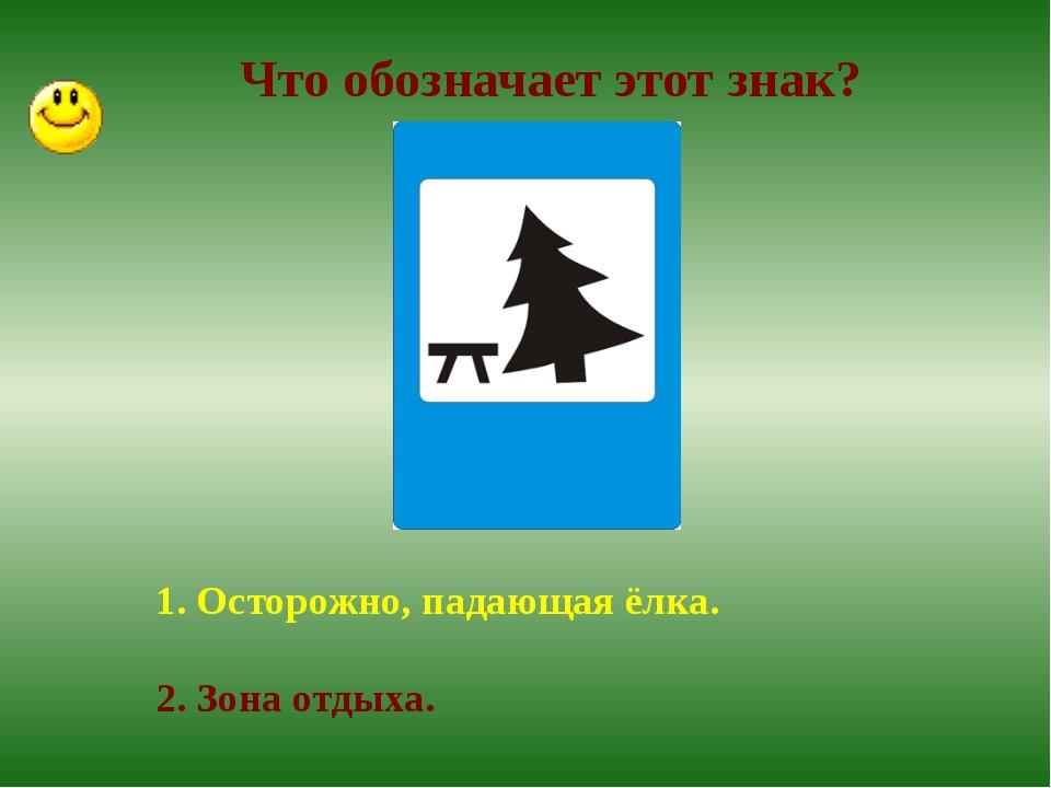 Что обозначает этот знак? 1. Осторожно, падающая ёлка. 2. Зона отдыха.