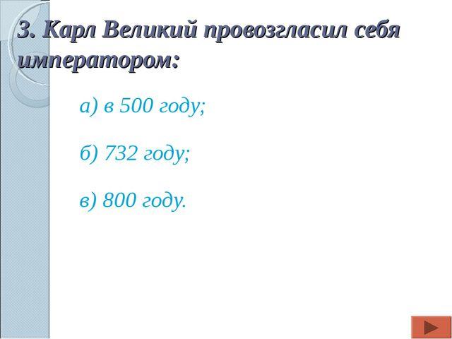 3. Карл Великий провозгласил себя императором: а) в 500 году; б) 732 году; в)...
