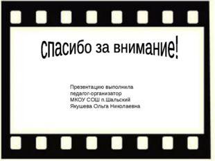 Презентацию выполнила педагог-организатор МКОУ СОШ п.Шальский Якушева Ольга Н