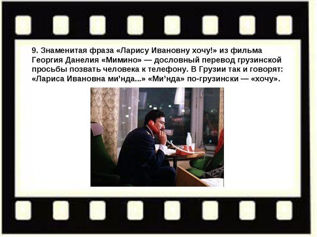9. Знаменитая фраза «Ларису Ивановну хочу!» изфильма Георгия Данелия «Мимино...