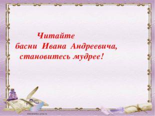 Читайте басни Ивана Андреевича, становитесь мудрее!