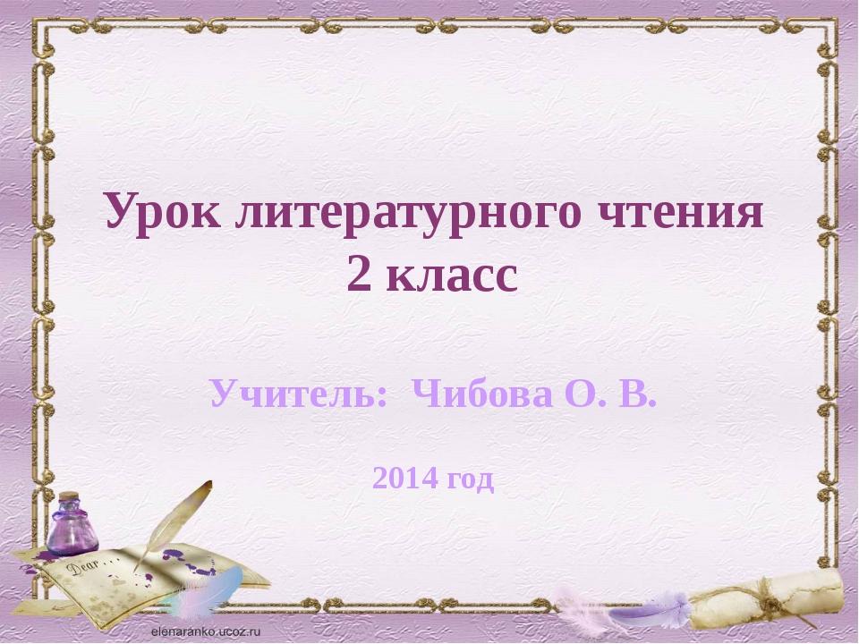 Урок литературного чтения 2 класс Учитель: Чибова О. В. 2014 год