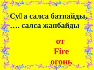 Суға салса батпайды, …. салса жанбайды от Fire огонь