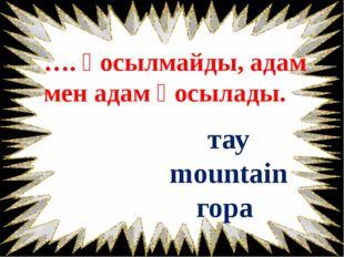 …. қосылмайды, адам мен адам қосылады. тау mountain гора