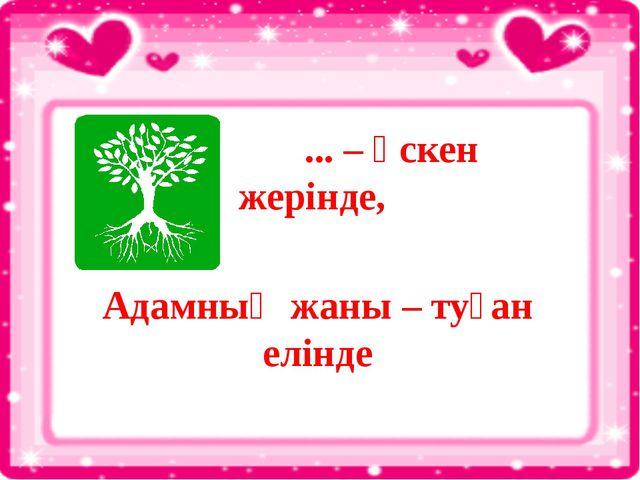 ... – өскен жерінде, Адамның жаны – туған елінде