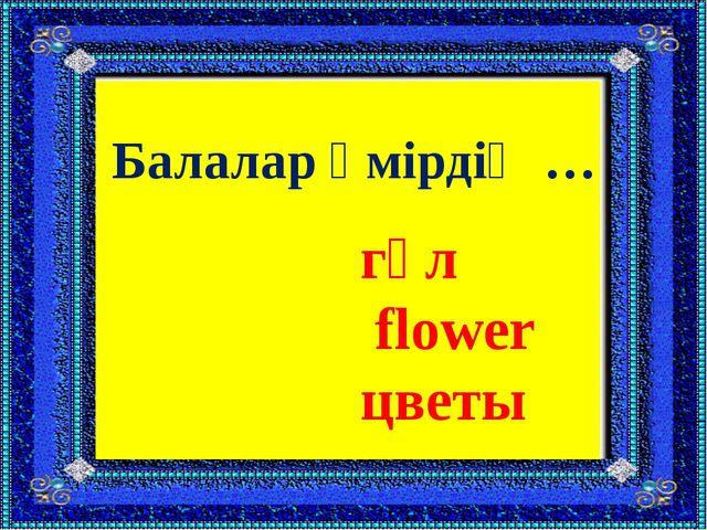 Балалар өмірдің … гүл flower цветы
