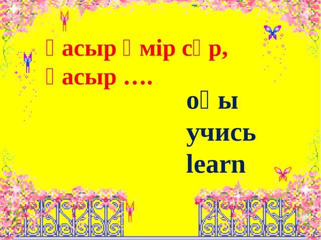 Ғасыр өмір сүр, Ғасыр …. оқы учись learn