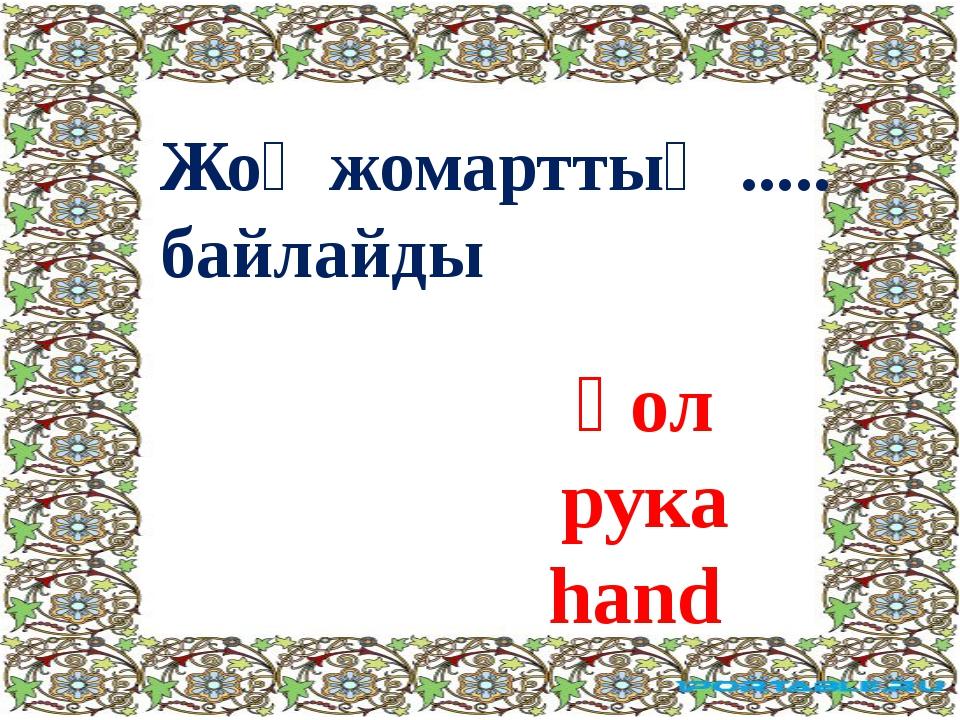 Жоқ жомарттың ..... байлайды қол рука hand