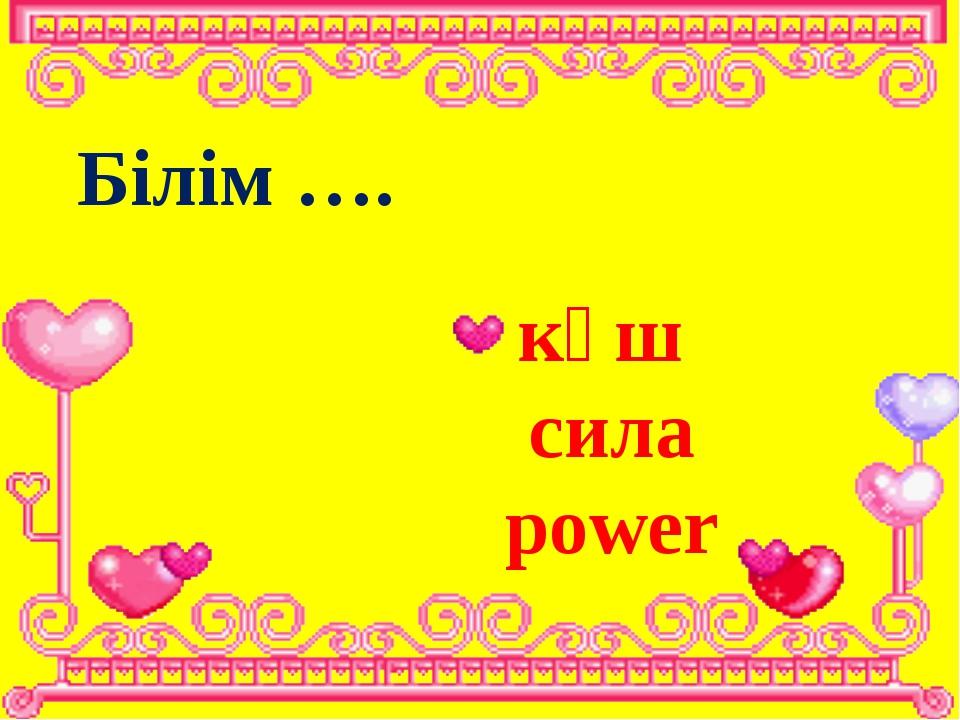Білім …. күш сила power